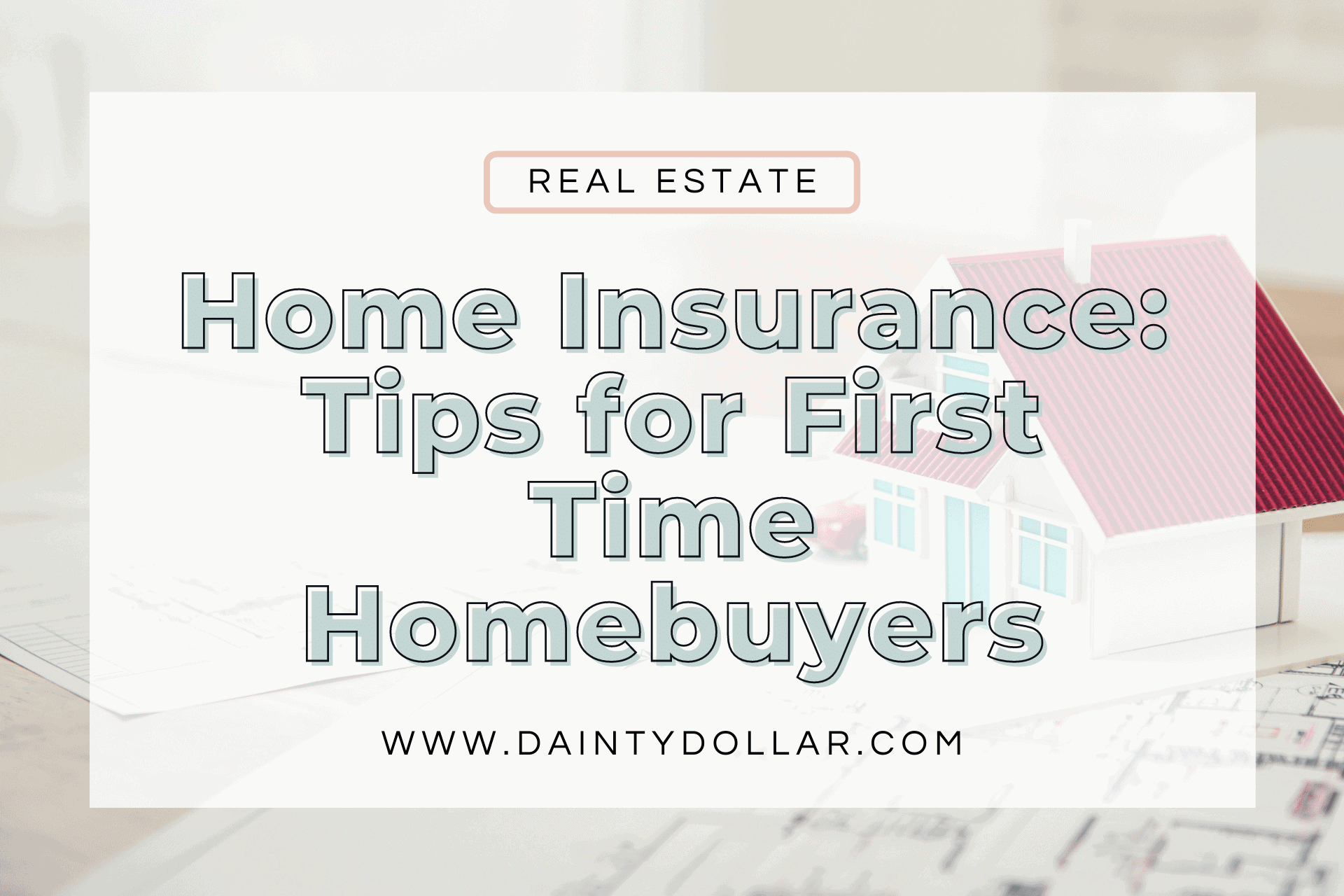 Insurance Tips for First Time Homebuyers - Dainty Dollar