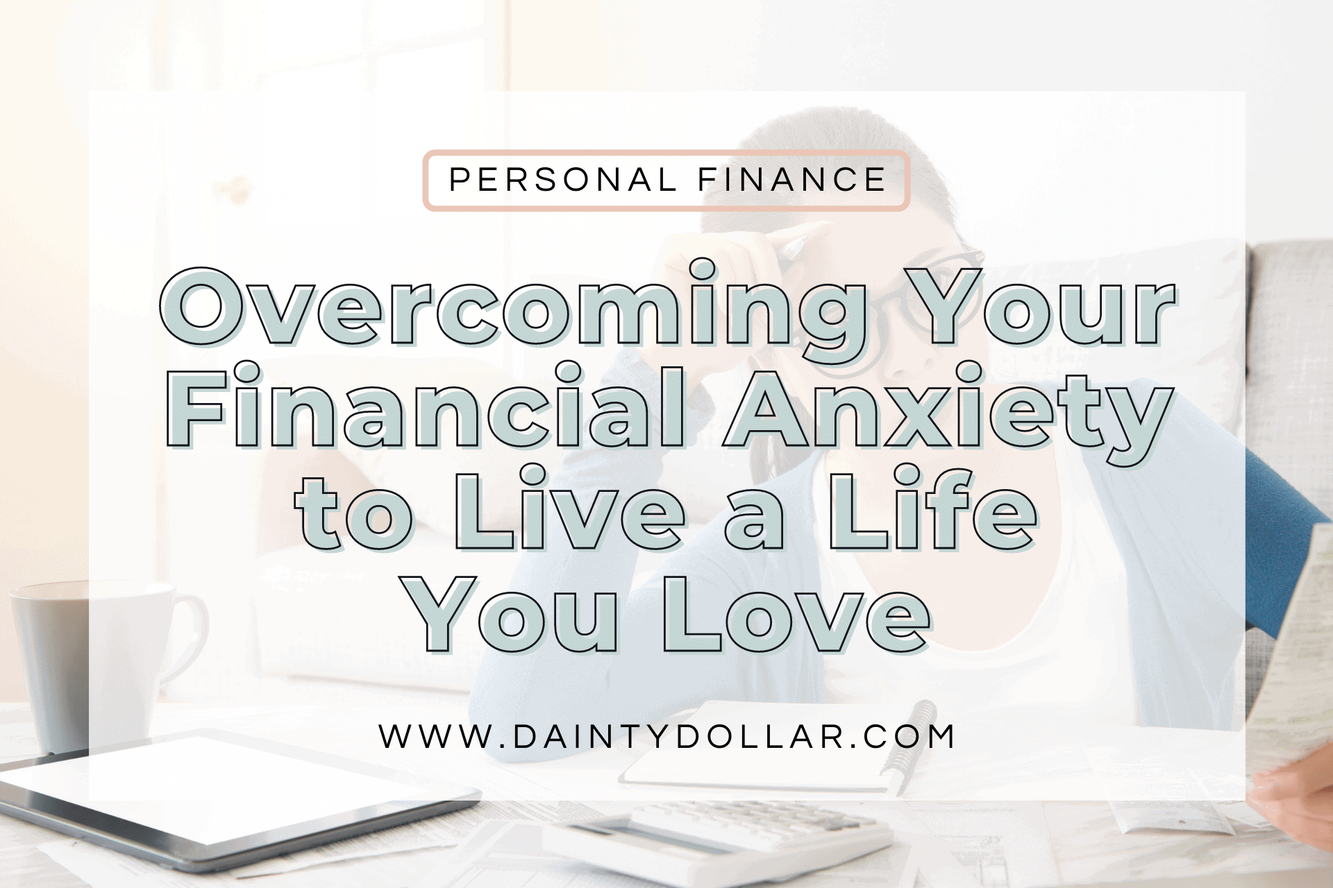 Overcoming Your Financial Anxiety to Live a Life You Love - Dainty Dollar